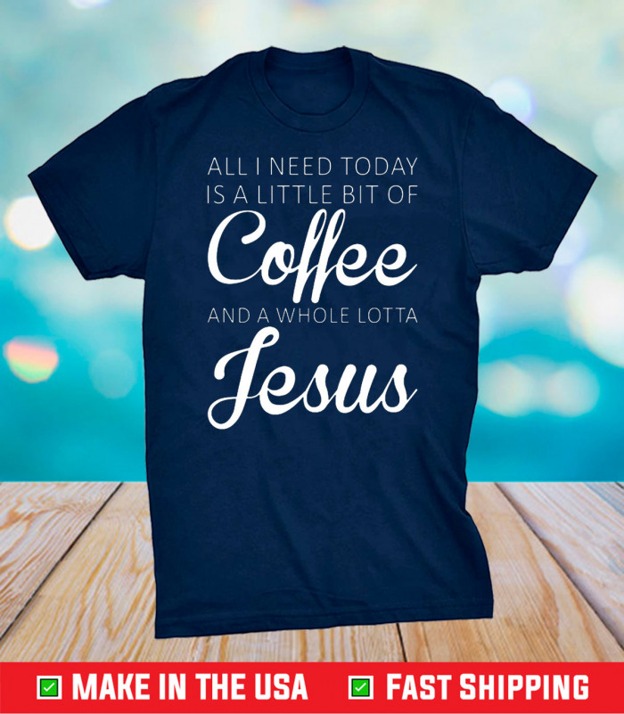 All I Need Today Is A Little Coffee And Jesus US 2021 T-Shirt