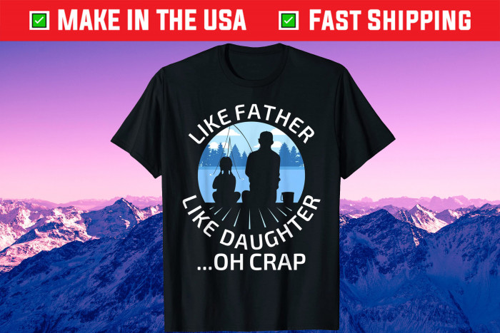 Fathers Day Fishing Father Like Father Like Daughter Oh Crap Us 2021 T-Shirt
