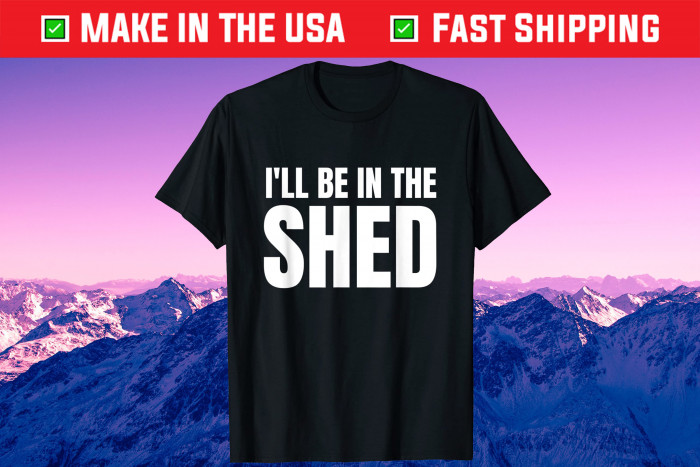 I'll Be In The Shed Us 2021 T-Shirt