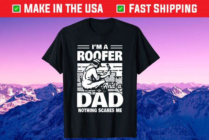 I'm A Roofer And A Dad Nothing Scares Me Fathers Day Us 2021 T-Shirt