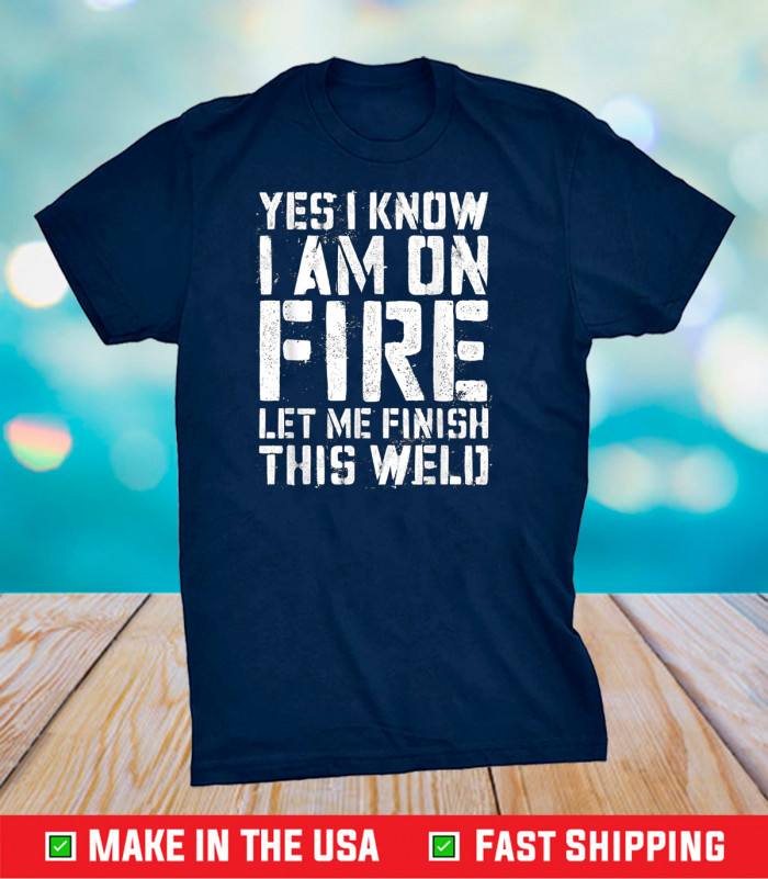 Yes I Know I'm On Fire Let Me Finish This Weld Us 2021 T-Shirt