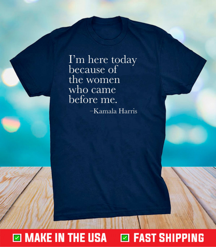 Kamala - I'm Here Today Because Of The Women Who Came Before me Classic T-Shirt
