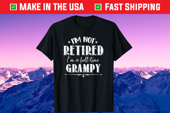 I'm Not Retired Full-time Grampy Father's Day Grandpa Gift T-Shirt