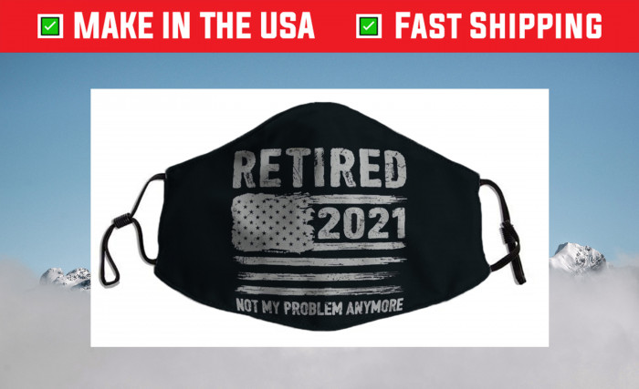 Retired 2021 Not My Problem Anymore Funny Retirement Filter Face Mask