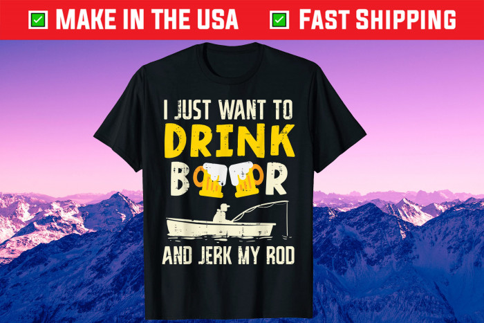 I Just Want To Drink Beer And Jerk My Rod Father Day Us 2021 T-Shirt