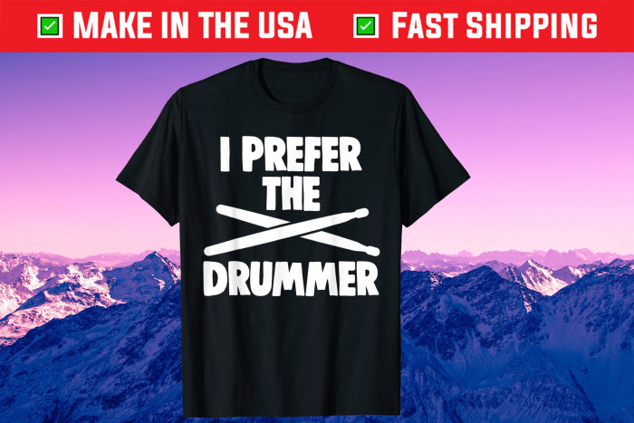 I Prefer The Drummer Drum Lovers Father's Day Gift T-Shirt