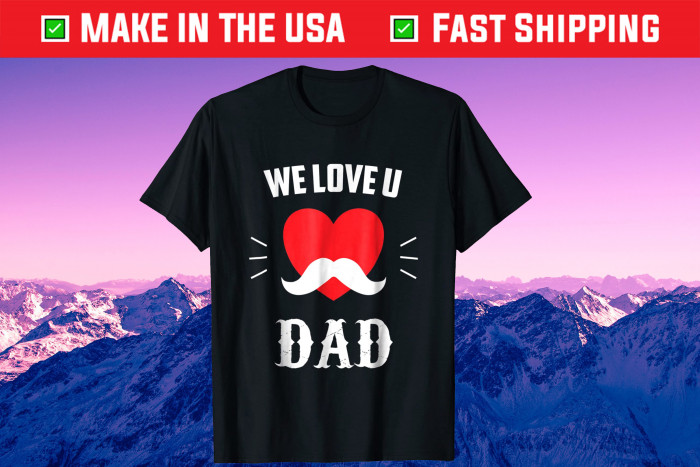 We Love U DAD Father's Day Unisex T-Shirt